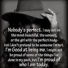 Nobody's perfect I may not be the most beautiful, the sexiest, or the girl with the perfect body, but I don't pretend to be someone I'm not....