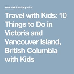 Travel with Kids: 10 Things to Do in Victoria and Vancouver Island, British Columbia with Kids