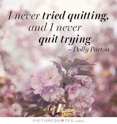 I never tried quitting and I never quit trying. -- Dolly Parton