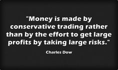 """""""Money is made by conservative trading rather than by the effort to get large profits by taking large risks."""" -Charles Dow"""