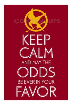 keep calm and may the odds be ever in your favor....hunger games obsession