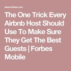 The One Trick Every Airbnb Host Should Use To Make Sure They Get The Best Guests | Forbes Mobile