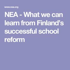NEA - What we can learn from Finland's successful school reform