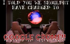 I told you we shouldn't have changed to google crome!!