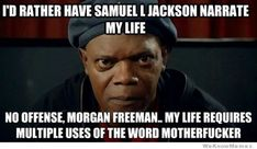 I'd rather have Samuel L Jackson narrate my life......no offense, Morgan Freeman...my life requires multiple uses of the word motherfucker.