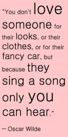 You don't love someone for their looks, or their clothes, or their fancy car, but because they sing a song only you can hear