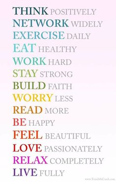 Think positively, network widely, exercise daily, eat healthy, work hard, build faith, worry less, read more, be happy, feel beautiful, love passionately, relax completely, live fully.