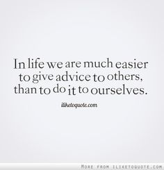 In life we are much easier to give advice to others, than to do it to ourselves.