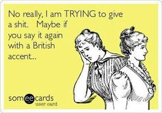 Say it with a British accent......Beware---Going to start trying this!!!!!!!