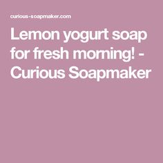 Lemon yogurt soap for fresh morning! - Curious Soapmaker