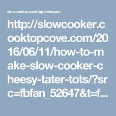 http://slowcooker.cooktopcove.com/2016/06/11/how-to-make-slow-cooker-cheesy-tater-tots/?src=fbfan_52647&t=fbsub_slowcookerpotatoes&rp=20161216