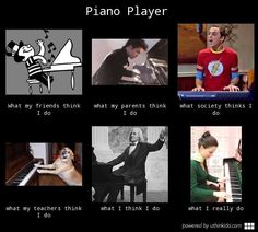 Piano player, What people think I do, What I really do meme image - uthinkido.com