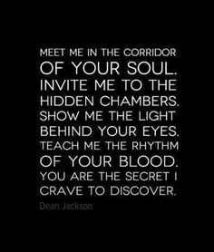 Meet me in the corridor of your soul.You are the secret I crave to discover - Dean Jackson. Dean Jackson, Words Quotes, Sayings, Soul Quotes, Daddy Dom Little Girl, Your Soul, Love You, My Love, Love Notes
