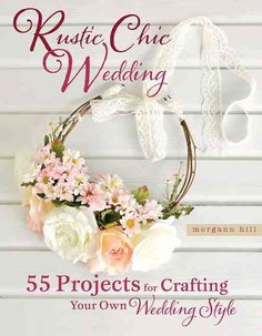 Rustic Chic Wedding: 55 Projects for Crafting Your Own Wedding Style