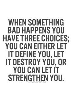 When something bad happens you have three choices; you can either let it define you, let it destroy you, or you can strengthen you.