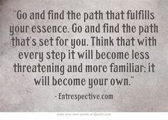 Go and find the path that fulfills your essence. Go and find the path that's set for you. Think that with every step it will become less threatening and more familiar; it will become your own.