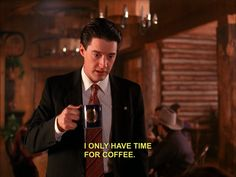 I only have time for coffee. Twin Peaks.