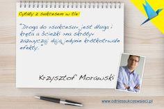 ''Droga do »sukcesu« jest długa i  kręta a ścieżki »na skróty«  zazwyczaj dają jedynie krótkotrwałe  efekty. '' Krzysztof Morawski
