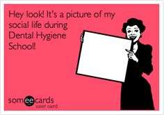 Hey look! It's a picture of my social life during Dental Hygiene School!
