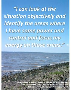 """""""I can look at the situation objectively and identify the areas where I have some power and control and focus my energy on those areas."""" -Mary Anne Kochut, Author: Power vs. Perception: Ten Characteristics  of Self-Empowerment for Women www.championsforsuccess.net"""