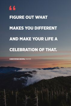"""""""Figure out what makes you different and make your life a celebration of that."""" -Christopher Brown, painter"""
