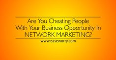 Are You Cheating People With Your Business Opportunity In network marketing? http://www.easeworry.com/ ‪#‎BusinessOpportunity‬ ‪#‎NetworkMarketing‬