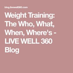 Weight Training: The Who, What, When, Where's - LIVE WELL 360 Blog