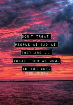 Don't treat people as bad as they are... Treat them as good as you are.