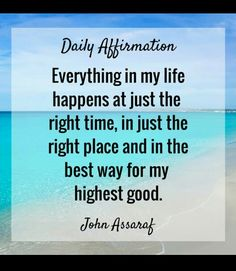 Everything in my life happens at just the right time, in just the right place and in the best way for my highest good.