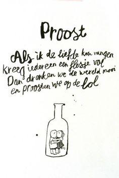 Proost! Als ik de liefde kon vangen kreeg iedereen een flesje vol. Dan dronken we de wereld mooi en proosten we op de lol