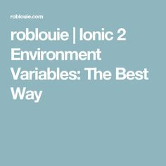 roblouie |   Ionic 2 Environment Variables: The Best Way