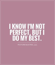 I know I'm not perfect, but I do my best. Picture Quotes.