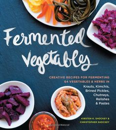 Fermented Vegetables: Creative Recipes for Fermenting 64 Vegetables & Herbs in Krauts, Kimchis, Brined Pickles, Chutneys, Relishes & Pastes: Kirsten K. Shockey, Christopher Shockey: 9781612124254: Amazon.com: Books
