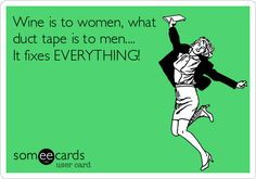 Wine is to women, what duct tape is to men.... It fixes EVERYTHING!