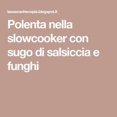 Polenta nella slowcooker con sugo di salsiccia e funghi