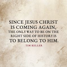 Since Jesus Christ is coming again, the only way to be on the right side of history is to belong to him. – Tim Keller