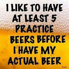 I like to have at least 5 practice beers before I have my actual beer. Bar Quotes, Sign Quotes, Drink Quotes, Humor Quotes, Chalkboard Quotes, Haha Funny, Funny Jokes, Hilarious, Funny Shit