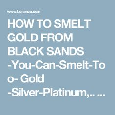 HOW TO SMELT GOLD FROM BLACK SANDS -You-Can-Smelt-Too- Gold -Silver-Platinum,.. - Mining Equipment - CLICK -HERE-ORDER-