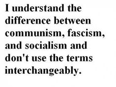 I understand the difference between #communism, #fascism, and #socialism and don't use the terms interchangeably.    I wish everyone else did!