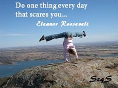 Do one thing every day that scares you...