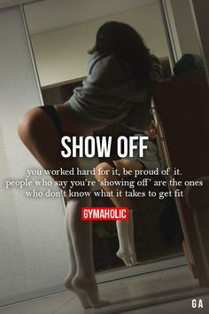 Show Off You worked hard for it, be proud of it. People who say you're 'showing off' are the ones who don't know what it takes to get fit.