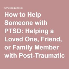 How to Help Someone with PTSD: Helping a Loved One, Friend, or Family Member with Post-Traumatic Stress Disorder