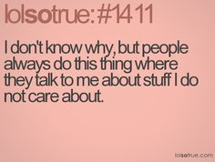 I don't know why, but people always do this thing where they talk about stuff I do not care about.