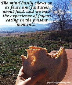The mind busily chews on its fears and fantasies about food, and we miss the experiences of joyous eating in the present moment. Joyous Health, Psychology Facts, Mindfulness, Nutrition, Wisdom, Wellness, In This Moment, Fantasy, Diet