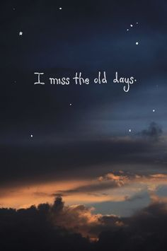 I miss the old days where everything was okay and I didn't want to cry myself to sleep every night.