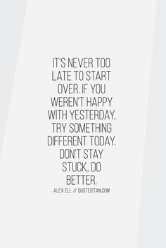 It's never too late to start over. If you weren't happy with yesterday, try something different today. Don't stay stuck, do better - Alex Elle. #quoteoftheday