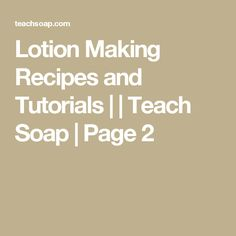 Lotion Making Recipes and Tutorials | | Teach Soap | Page 2