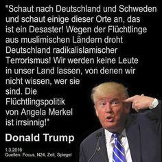 Schaut nach Deutschland und Schweden und schaut einige dieser Orte an, das ist ein Desaster! Wegen der Flüchtlinge aus muslimischen Ländern droht Deutschland radikalisierter Terrorismus! Wir werden keine Leute in unser Land lassen, von denen wir nicht wissen, wer sie sind. Die Flüchtlingspolitik von Angela Merkel ist irrsinnig!