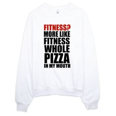 Fitness? What's Fitness? More Like Fitness Whole Pizza In My Mouth SWEATSHIRT! This hilarious sweatshirt features a crisp Print Of Fitness? More Like Fitness Whole Pizza In My Mouth. **Pin this for later review**