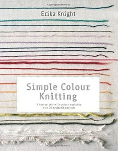 Simple Colour Knitting: A How-to-knit-with-colour Workshop with: Erika Knight
